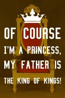 I'm a Princess :) YEP, STILL TALKING ABOUT MY DADDY...THAT'S MR. KING, JIMMY KING.  I AM THE DAUGHTER OF A KING.  HECK, I AM A KING!