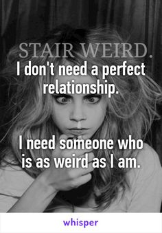 I don't need a perfect relationship.   I need someone who is as weird as I am.