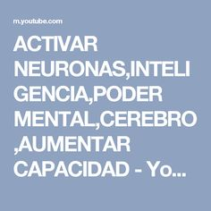 ACTIVAR NEURONAS,INTELIGENCIA,PODER MENTAL,CEREBRO,AUMENTAR CAPACIDAD - YouTube