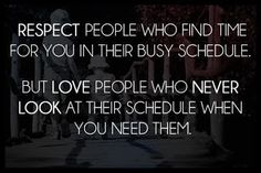 Respect people who find time for you in their busy schedule. But love people who never look at their schedule when you need them.