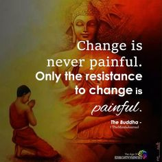 Change is never painful. Only the resistance to change is painful. quotes quotes about life quotes about love quotes for teens quotes for work quotes god quotes motivation Buddhist Beliefs, Buddhist Quotes, Spiritual Quotes, Positive Quotes, Citations Sages, Citations Yoga, Wise Quotes, Great Quotes, Quotes To Live By
