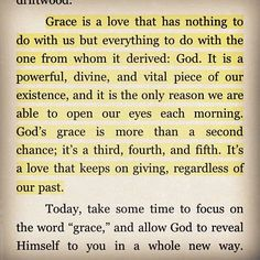 """""""Grace is a love that has nothing to do with us but everything to do with the one from whom it derived: God. It is a powerful, divine, and vital piece of our existence, and it is the only reason we are able to open our eyes each morning. God's grace is more than a second chance; it's a third, fourth, and fifth. It's a love that keeps on giving, regardless of our past."""""""