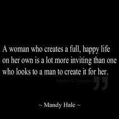 A woman who creates a full, happy life on her own is a lot more inviting than one who looks to a man to create it for her.
