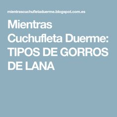 Mientras Cuchufleta Duerme: TIPOS DE GORROS DE LANA