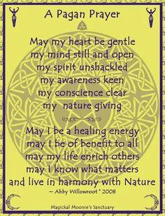 Oración pagana.  Que mi corazón sea gentil, mi espíritu desencadenado, aguda mi intuición, mi consciencia clara y el dar mi naturaleza.   Que siempre tenga yo una energía sanadora, que sea yo para todos un beneficio, que mi vida enriquezca las de otros, que sepa qué es lo que realmente importa y que viva en armonía con la naturaleza.