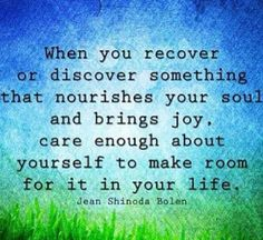 Make room in your life for what brings you joy and nourishes your soul
