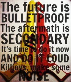 Nanana The Future is bulletproof, the aftermath is Secondary. It's time to do it now and do it loud. KILLJOYS MAKE SOME NOISE!