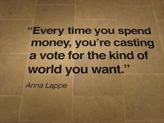 Every time you spend money you're casting a vote for the kind of world you want. -Anna Lappe tips to spend wisely spending wisely Wisdom Quotes, Quotes To Live By, Me Quotes, Leader Quotes, Leadership Quotes, The Words, Anti Consumerism, Consumerism Quotes, American Consumerism