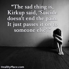 Quote on mental health: The sad thing is, Kirkup said, Suicide doesn't end the pain. It just passes it on to someone else. www.HealthyPlace.com