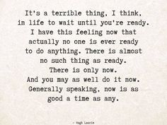 """""""It's a terrible thing, I think, in life to wait until you're ready. I have this feeling now that actually no one is ever ready to do anything. There is almost no such thing as ready. There is only now. And you may as well do it now. Generally speaking, now is as good a time as any.""""  ― Hugh Laurie #quotes"""