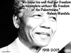 """We know too well that our freedom is incomplete without the freedom of the Palestinians."" ---Nelson Mandela"