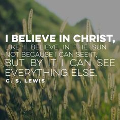 """""""I believe in Christ, like I believe in the sun. Not because I can see it, but by it I can see everything else."""" ~C.S. Lewis"""