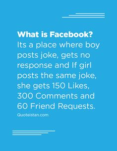 What is Facebook? Its a place where boy posts joke, gets no response and If girl posts the same joke, she gets 150 Likes, 300 Comments and 60 Friend Requests.