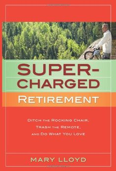 http://pfpins.com/supercharged-retirement-ditch-the-rocking-chair-trash-the-remote-and-do-what-you-love/ Life after retirement is much more exciting if you look beyond what you need for financial security as you prepare for it. Mary Lloyd lays out a whole new paradigm for doing this and shows you how to assess what you really want and need--physically, mentally, emotionally, and spiritually--to make retired life the most rewarding time of all.