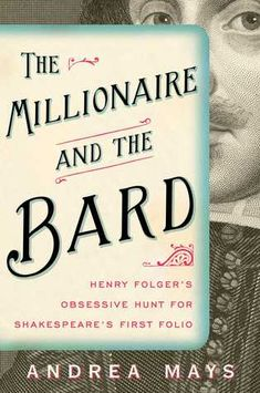 The Millionaire and the Bard: Henry Folger's Obsessive Hunt for Shakespeare's First Folio by Andrea Mays