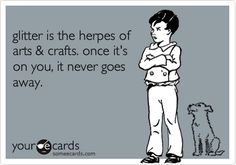 Hahaha glitter is the herpes of arts & crafts. once it's on you, it never goes away.