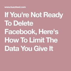 If You're Not Ready To Delete Facebook, Here's How To Limit The Data You Give It