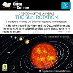 The Qur'an and Science: 05. The Sun Rotates:  For a long time European philosophers and scientists believed that the earth stood still in the centre of the universe and every other body including the sun moved around it. In the West, this geocentric concept of the universe was prevalent right from the time of Ptolemy in the second century B.C. In 1512, Nicholas Copernicus put forward his Heliocentric Theory of Planetary Motion, which asserted that the sun is motionless at the centre of the…
