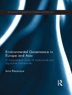 Environmental Governance in Europe and Asia: A Comparative Study of Institutional and Legislative Frameworks (Routledge Research in International Environmental Law) by Jona Razzaque. $108.00. Publisher: Routledge (December 20, 2012). Author: Jona Razzaque. 152 pages