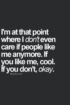 So true. If someone doesn't like me I really don't care. I don't need anyone's validation. I'm confident in who I am. ✌