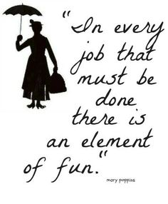mary poppins . . . always said this in one way or another to my own boys . . . the task is what you make it :)