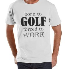 Men's Funny Tshirt - Golf Gifts for Men - Born to Golf, Forced To Work - Funny Gift For Dad - Mens Funny Tshirt - Humorous Mens White Tshirt