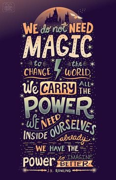 """""""We do not need magic to change the world, we carry all the power we need inside ourselves already: we have the power to imagine better."""" ― J.K. Rowling"""