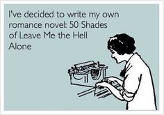 I've decided to write my own novel, 50 Shades of Leave Me The Hell Alone