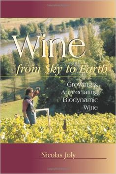 """Wine from Sky to Earth: Growing & Appreciating Biodynamic Wine"" (by Nicholas Joly)"