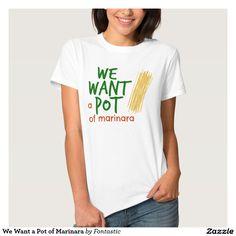 We Want a Pot of Marinara T-Shirt - Legalize Marinara