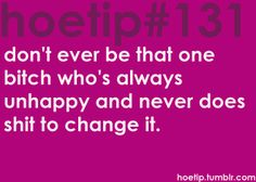 Hoetips #131 - 'Don't ever be that one bitch who's always unhappy and never does shit to change it.'