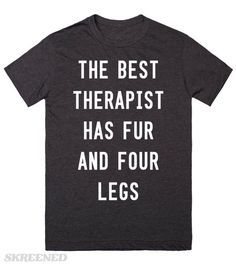 Therapist With Fur and Four Legs The best therapist has fur and four legs. They say your pet is a stress reliever. It's true! Hug your cat or dog and tell them all of your problems. Printed on Skreened T-Shirt
