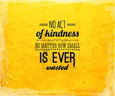 """""""No act of kindness, no matter how small, is ever wasted"""" - Aesop"""