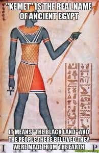 "Egypt is actually a Greek term.  To the actual Ancient ""Egyptians"" they called their land Kemet which actually translates to ""Black"""