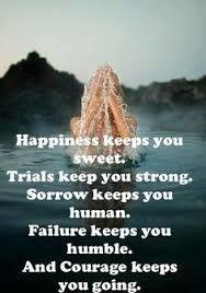 Resultado de imagen de Happiness keeps You Sweet, Trials keep You Strong, Sorrows keep You Human, Failures keeps You Humble, Success keeps You Glowing,
