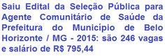 A Prefeitura Municipal de Belo Horizonte / MG, divulga edital para realização de Seleção Pública para provimento de 246 (duzentas e quarenta e seis) vagas no emprego público de Agente Comunitário de Saúde do Município de Belo Horizonte. Para estar apto ao cargo é preciso ter Nível Fundamental Completo e residir na região que for atuar. O vencimento inicial será de R$ 795,44.