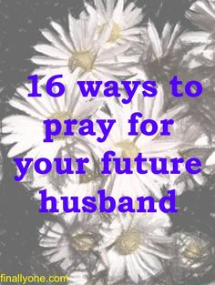16 Ways to Pray for Your Future Husband | Finally One
