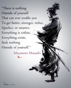 """There is nothing outside of yourself that can enable you to get better, stronger, richer, quicker or smarter. Everything is within. Everything exists. Seek nothing outside of yourself."" - Miyamoto Musashi"