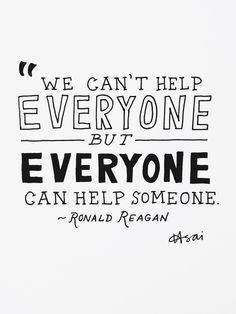 We can't help everyone, but everyone can help someone.  Ronald Reagan Quote
