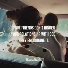True friends. Surround yourself with friends who pray for you, not friends who gossip about you. Friends who lift you up, not friends who bring you down. And most importantly; friends who encourage you to get closer to God.