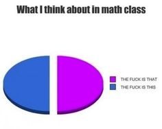 This was me in math class, with the face to go along with it lol