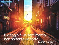 """""""Il viaggio è un sentimento, non soltanto un fatto"""". Mario Soldati  #ituoiluoghi #quote #itineranda #citazioni #viaggio #travel #scrittori #writer #soldati"""