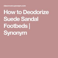 How to Deodorize Suede Sandal Footbeds | Synonym