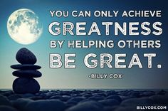 You can only achieve greatness by helping others be great. Billy Cox done