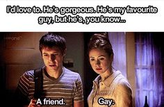"Amy: ""He's my favorite guy, but he's, you know...""   Rory: ""A friend.""   Amy: ""Gay.""   Rory: ""I'm not gay.""   Amy: ""Yes, yes, you are.""  Rory: ""No, No I'm not.""  Amy: ""Of course you are, don't be stupid."""