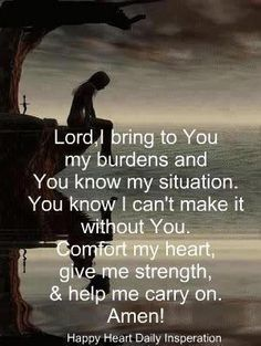 """LORD, I bring to You my burdens. You know my situation, and you know I can't make it without You. Comfort my heart, give me strength, and help me to carry on. My prayer. Now Quotes, Life Quotes Love, Great Quotes, Bible Quotes, Quotes To Live By, Quotes For Hard Times, Prayer For Difficult Times, Rough Day Quotes, Bible Verses For Hard Times"