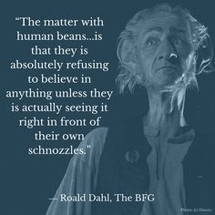 """The matter with human beans...is that they is absolutely refusing to believe in anything unless they is actually seeing it right in front of their own schnozzles."" ― Roald Dahl, The BFG #TheBFGEvent"