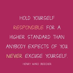 Hold yourself responsible for a higher standard than anybody expects of you. Never excuse yourself. Henry Ward Beecher