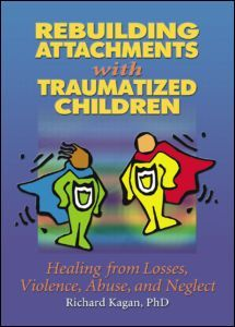 Rebuilding Attachments with Traumatized Children: Healing from Losses, Violence, Abuse, and Neglect (Paperback) - Routledge