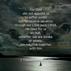 For God did not appoint us to suffer wrath but to receive salvation through our Lord Jesus Christ. 10 He died for us so that, whether we are awake or asleep, we may live together with him. - 1 Thessalonians 5:9-10